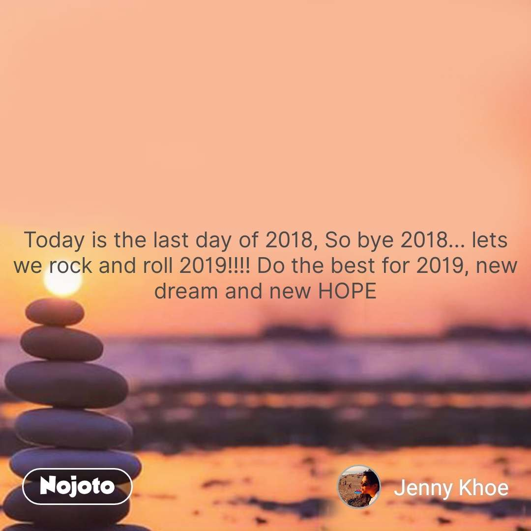 Today is the last day of 2018, So bye 2018... lets we rock and roll 2019!!!! Do the best for 2019, new dream and new HOPE #NojotoQuote