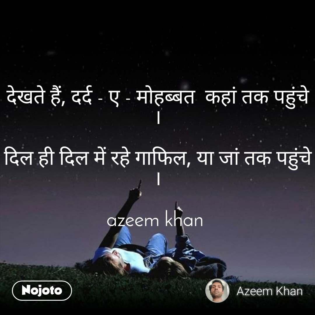 देखते हैं, दर्द - ए - मोहब्बत  कहां तक पहुंचे ।  दिल ही दिल में रहे गाफिल, या जां तक पहुंचे ।  azeem khan