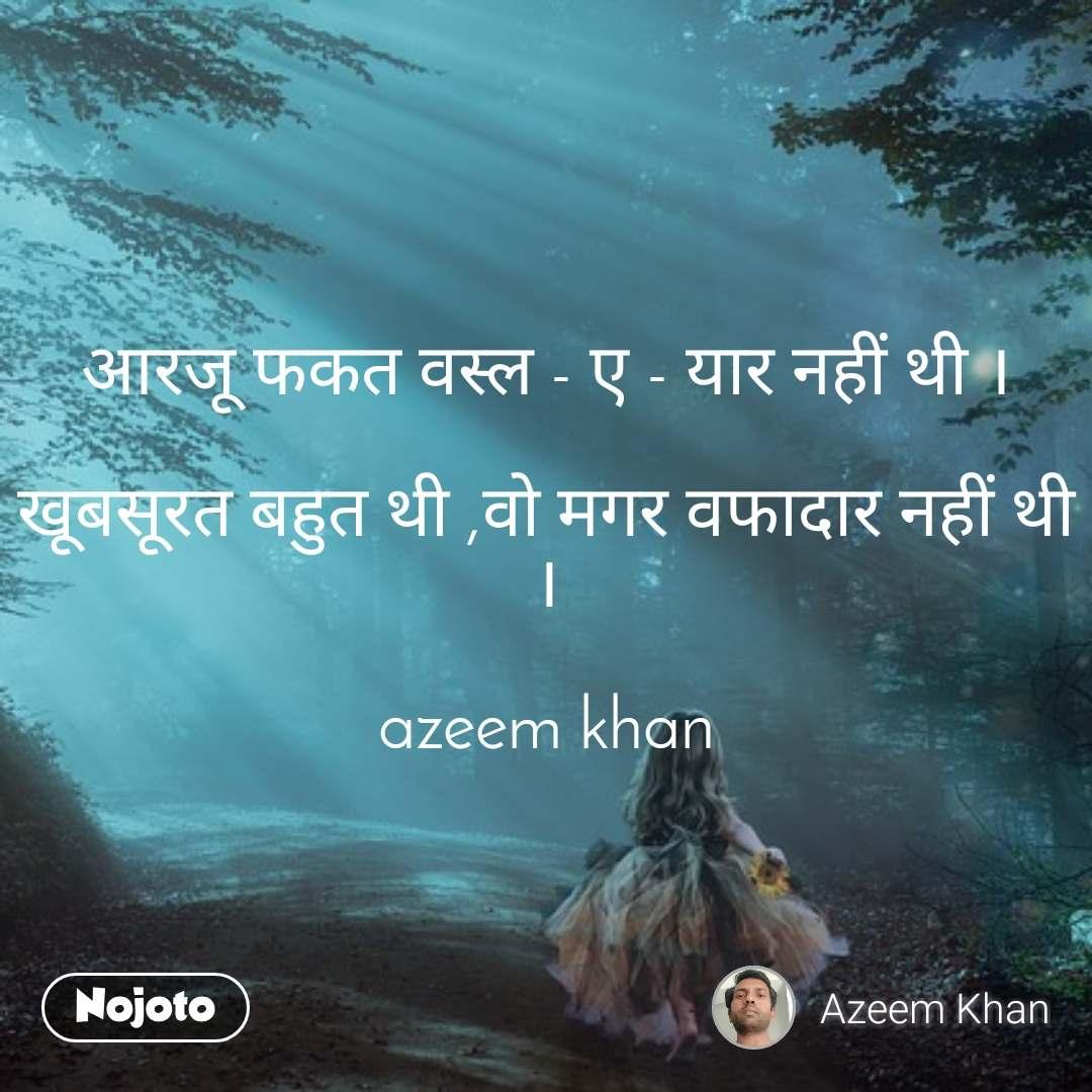 आरजू फकत वस्ल - ए - यार नहीं थी ।  खूबसूरत बहुत थी ,वो मगर वफादार नहीं थी ।  azeem khan