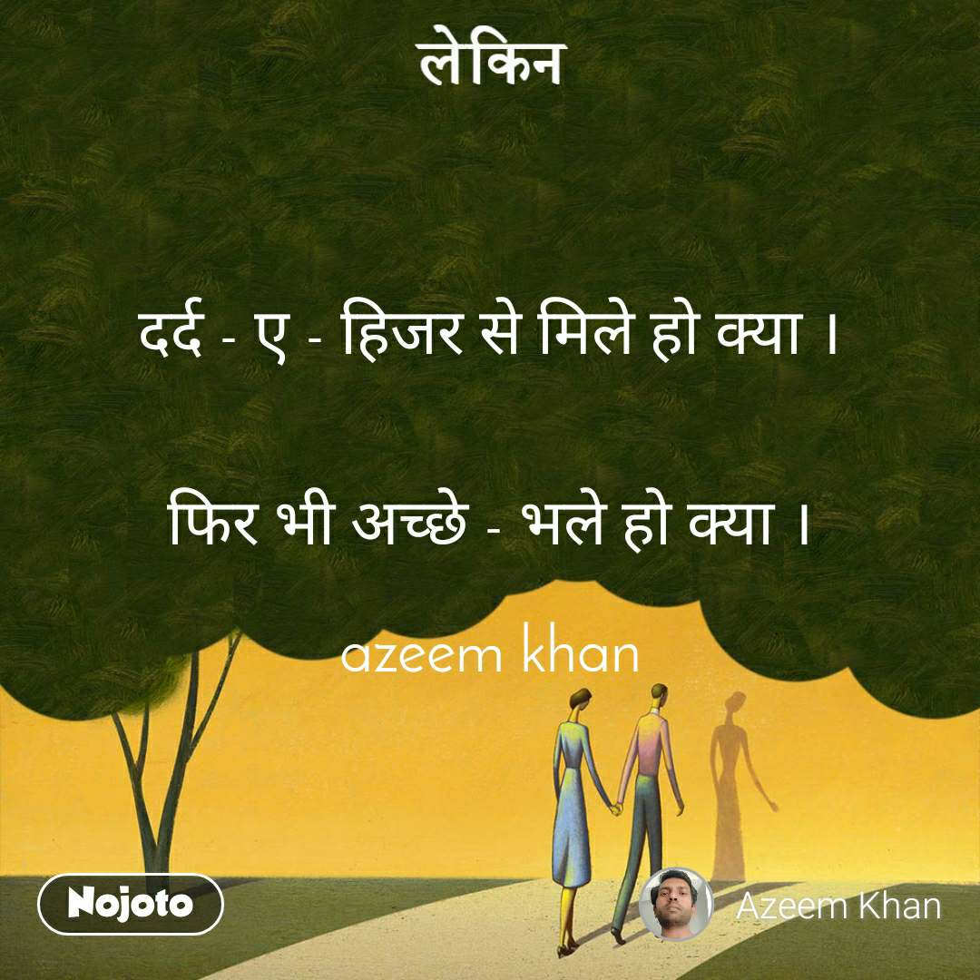 लेकिन  दर्द - ए - हिजर से मिले हो क्या ।   फिर भी अच्छे - भले हो क्या ।  azeem khan