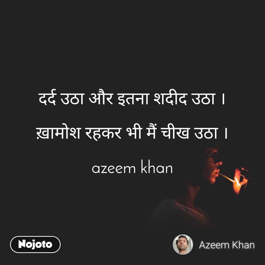 दर्द उठा और इतना शदीद उठा ।  ख़ामोश रहकर भी मैं चीख उठा ।  azeem khan