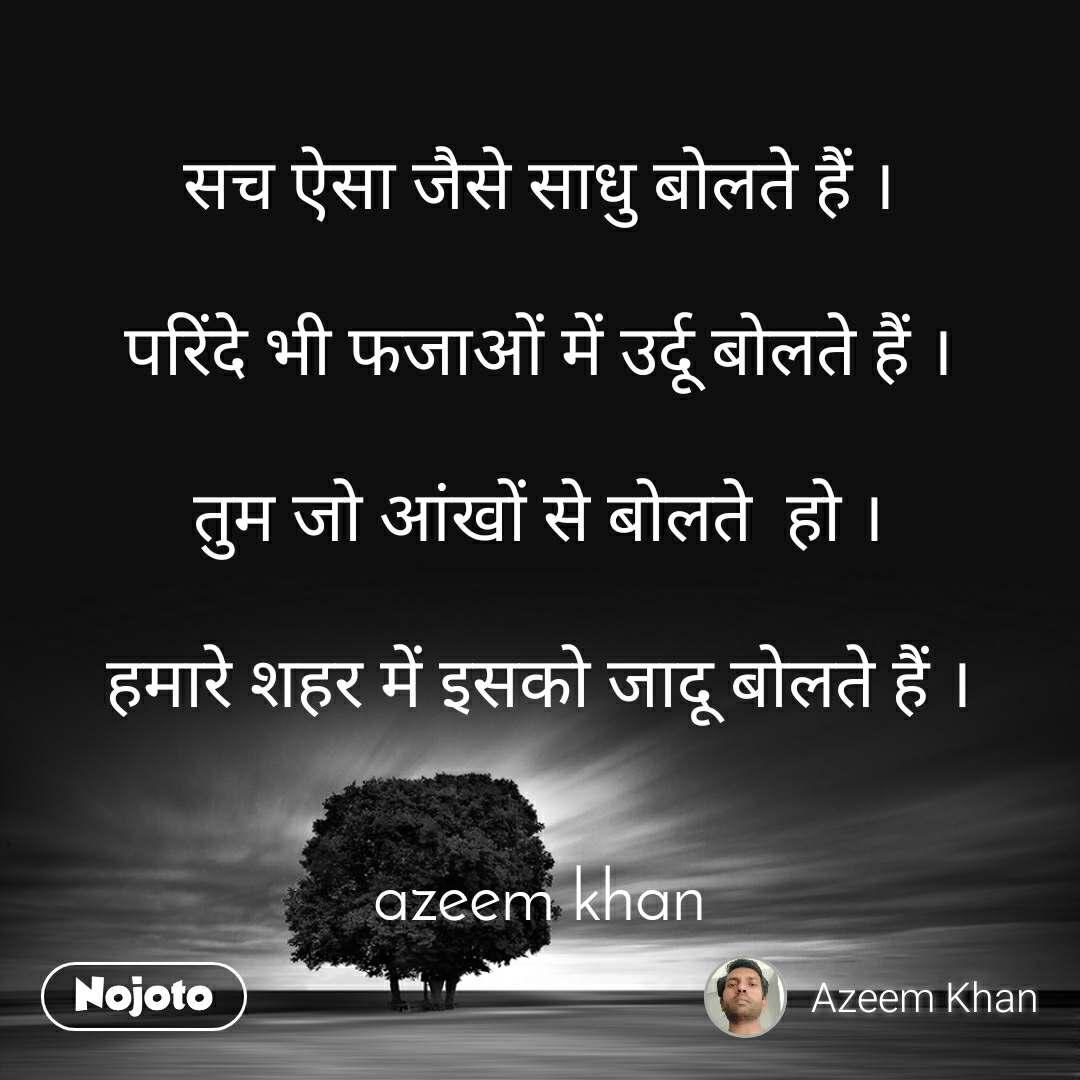 सच ऐसा जैसे साधु बोलते हैं ।  परिंदे भी फजाओं में उर्दू बोलते हैं ।  तुम जो आंखों से बोलते  हो ।  हमारे शहर में इसको जादू बोलते हैं ।   azeem khan