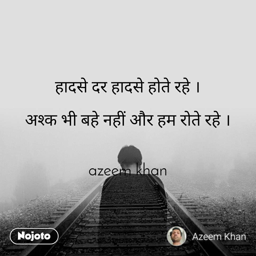 हादसे दर हादसे होते रहे ।  अश्क भी बहे नहीं और हम रोते रहे ।   azeem khan