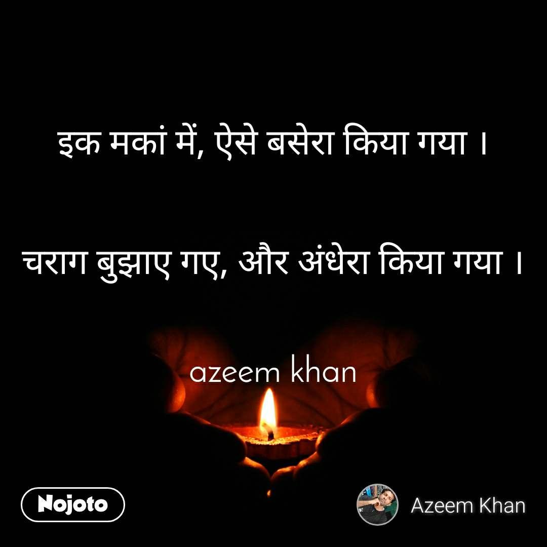 इक मकां में, ऐसे बसेरा किया गया ।   चराग बुझाए गए, और अंधेरा किया गया ।   azeem khan