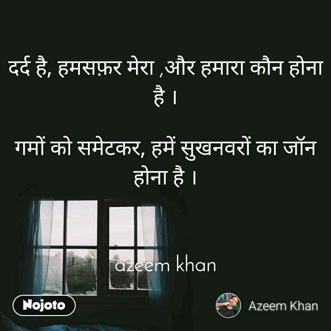 दर्द है, हमसफ़र मेरा ,और हमारा कौन होना है ।  गमों को समेटकर, हमें सुखनवरों का जॉन होना है ।    azeem khan