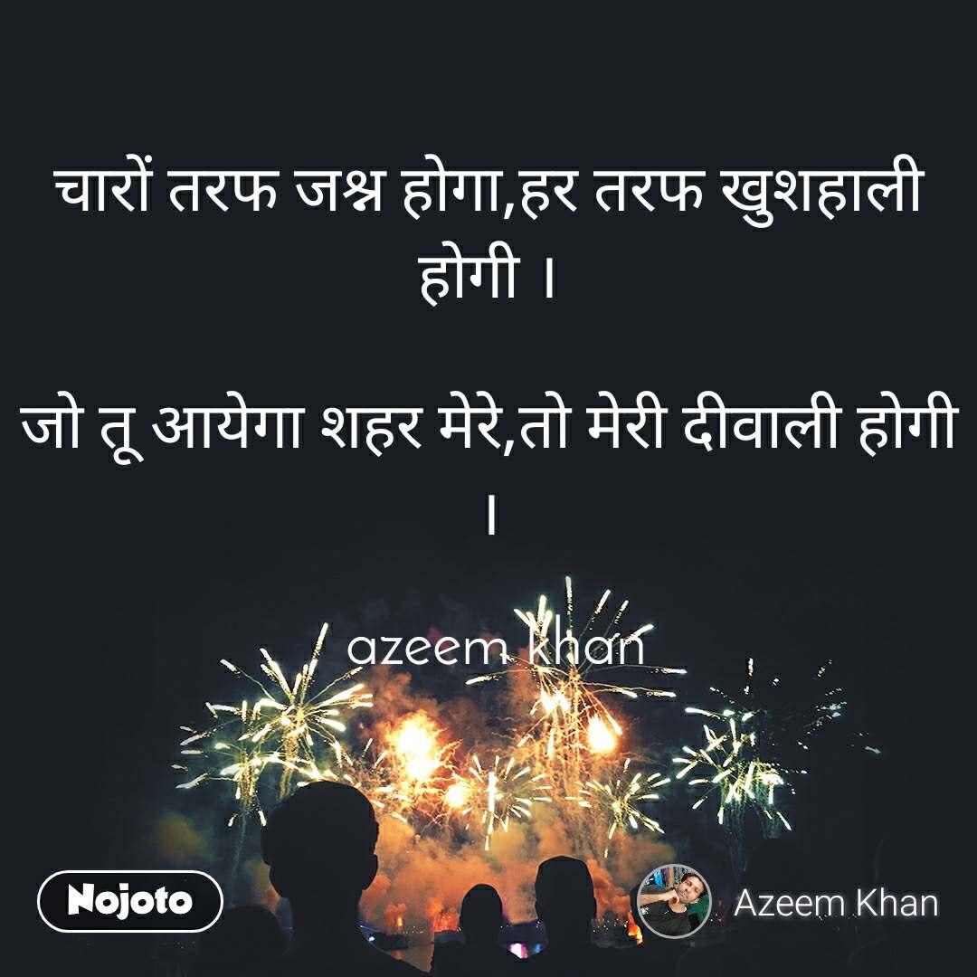चारों तरफ जश्न होगा,हर तरफ खुशहाली होगी ।  जो तू आयेगा शहर मेरे,तो मेरी दीवाली होगी ।   azeem khan  ।