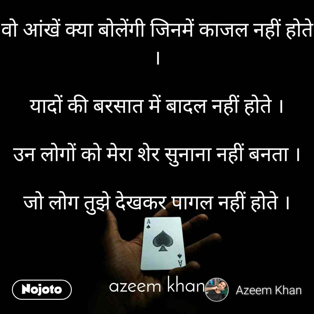 वो आंखें क्या बोलेंगी जिनमें काजल नहीं होते ।  यादों की बरसात में बादल नहीं होते ।  उन लोगों को मेरा शेर सुनाना नहीं बनता ।  जो लोग तुझे देखकर पागल नहीं होते ।    azeem khan