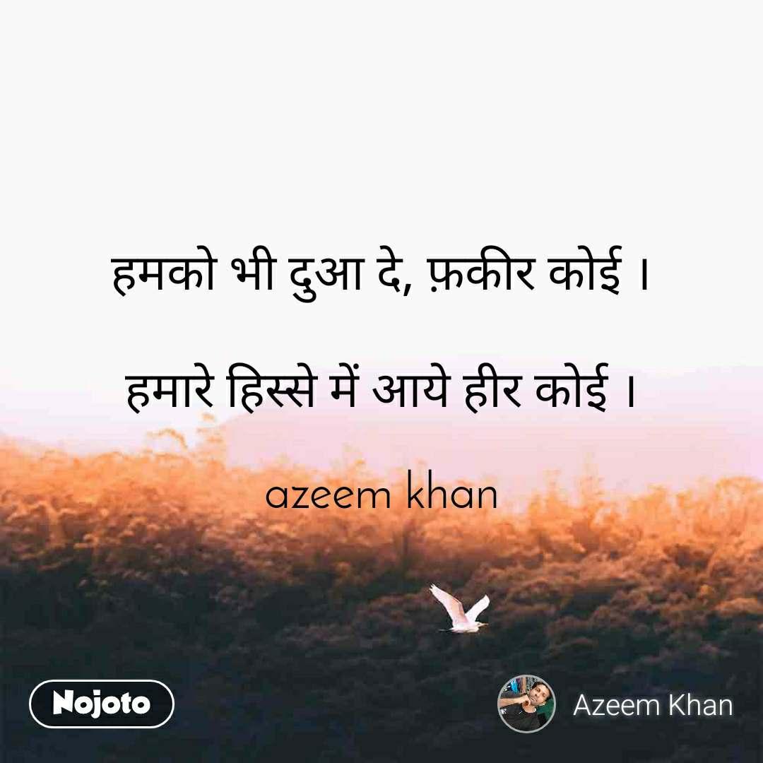 हमको भी दुआ दे, फ़कीर कोई ।  हमारे हिस्से में आये हीर कोई ।  azeem khan