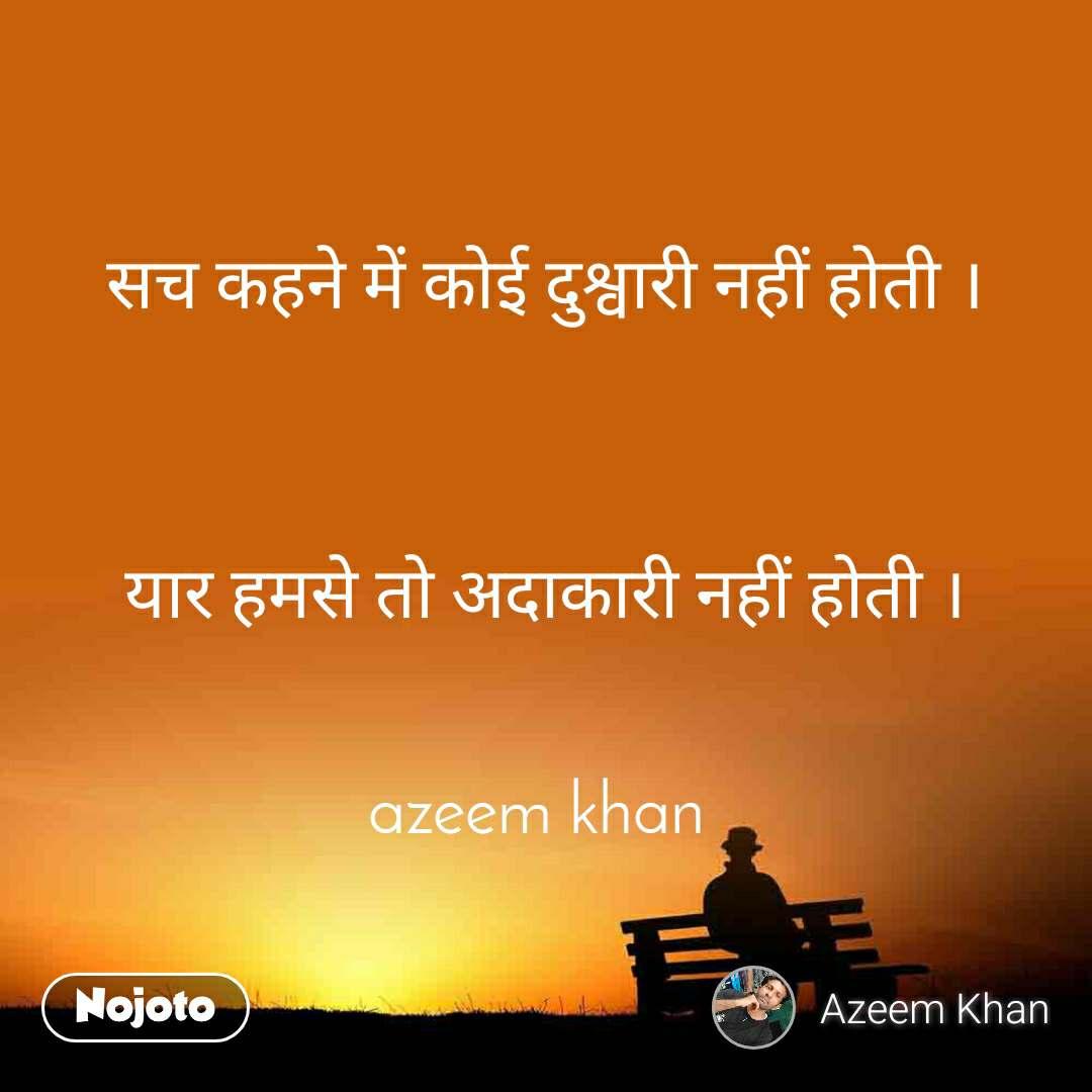 सच कहने में कोई दुश्वारी नहीं होती ।    यार हमसे तो अदाकारी नहीं होती ।   azeem khan