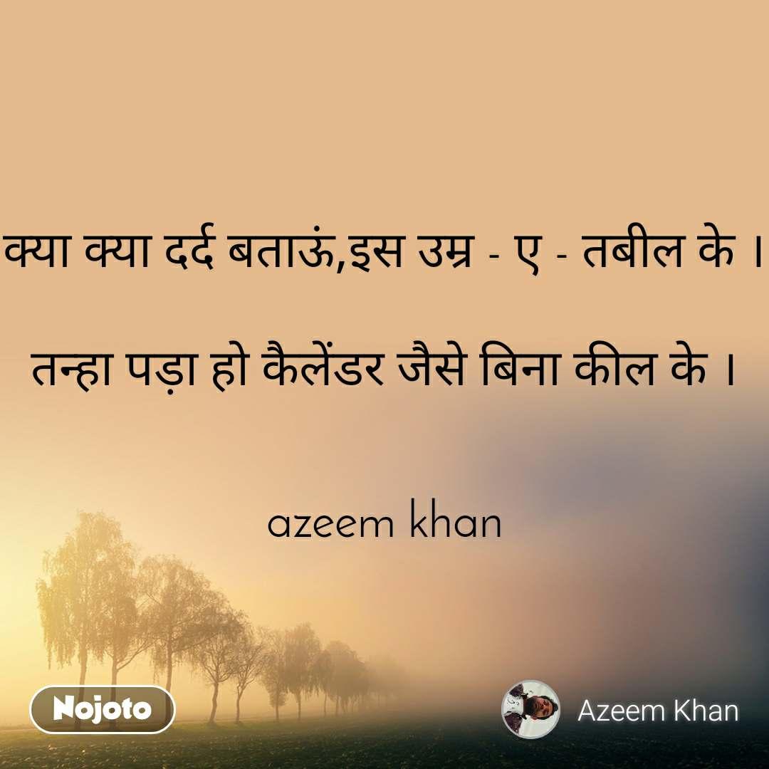 क्या क्या दर्द बताऊं,इस उम्र - ए - तबील के ।  तन्हा पड़ा हो कैलेंडर जैसे बिना कील के ।   azeem khan