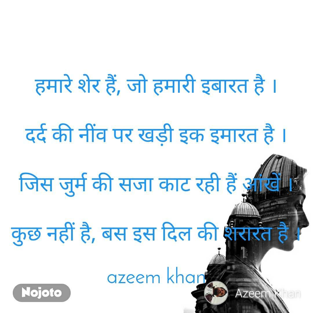 हमारे शेर हैं, जो हमारी इबारत है ।  दर्द की नींव पर खड़ी इक इमारत है ।  जिस जुर्म की सजा काट रही हैं आंखें ।  कुछ नहीं है, बस इस दिल की शरारत है ।  azeem khan