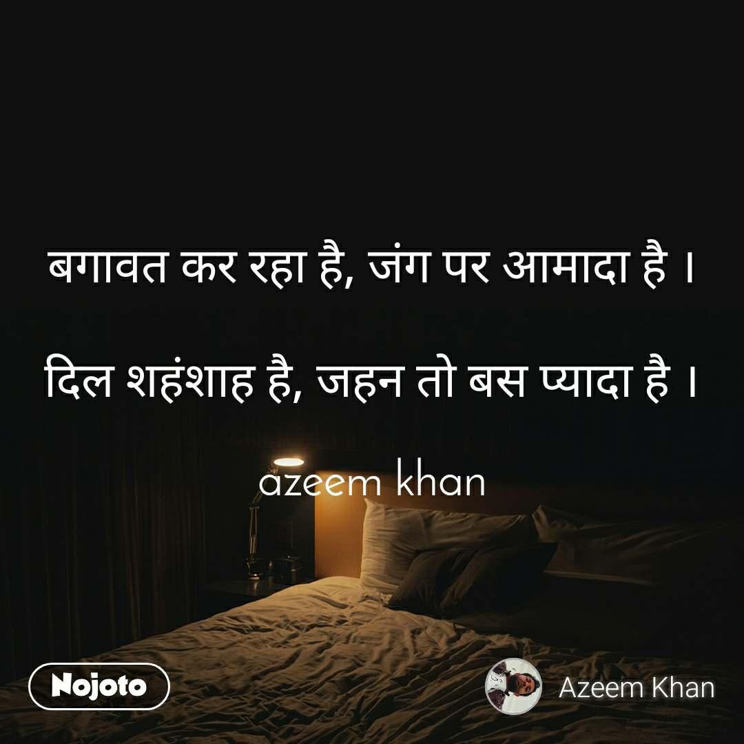 बगावत कर रहा है, जंग पर आमादा है ।  दिल शहंशाह है, जहन तो बस प्यादा है ।  azeem khan
