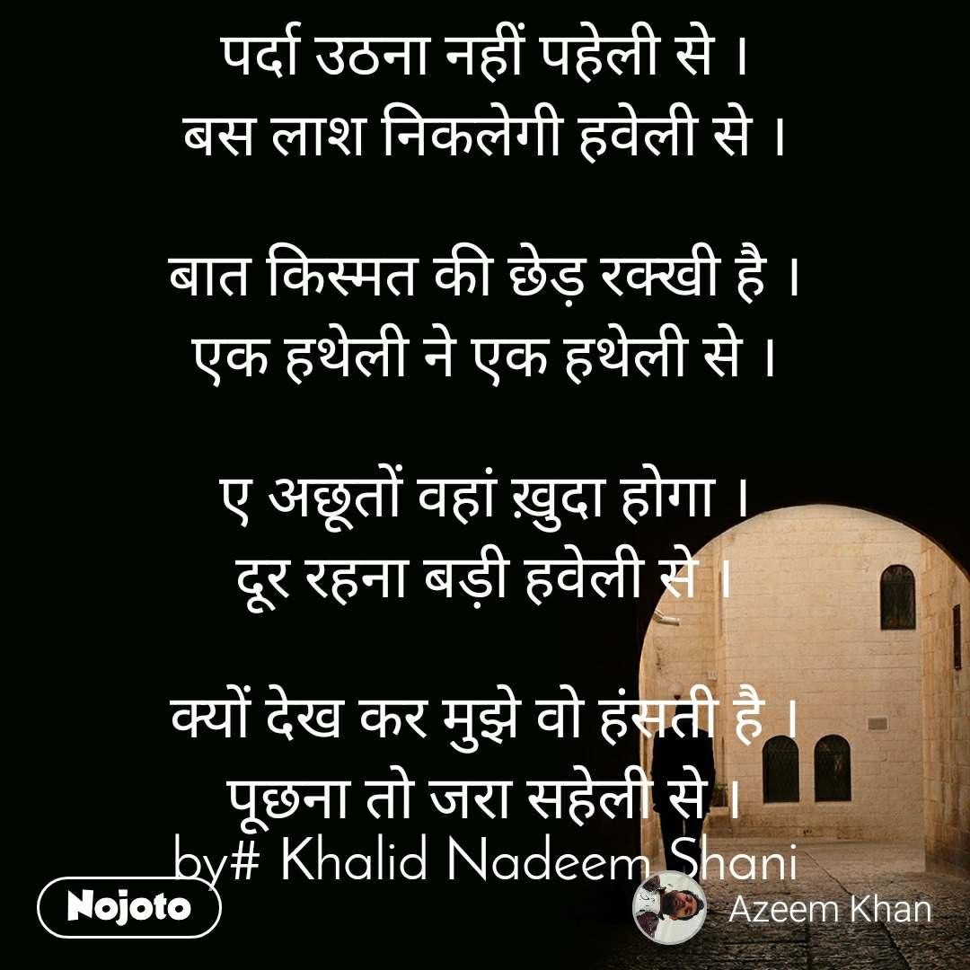 पर्दा उठना नहीं पहेली से । बस लाश निकलेगी हवेली से ।  बात किस्मत की छेड़ रक्खी है । एक हथेली ने एक हथेली से ।  ए अछूतों वहां ख़ुदा होगा । दूर रहना बड़ी हवेली से ।  क्यों देख कर मुझे वो हंसती है । पूछना तो जरा सहेली से । by# Khalid Nadeem Shani