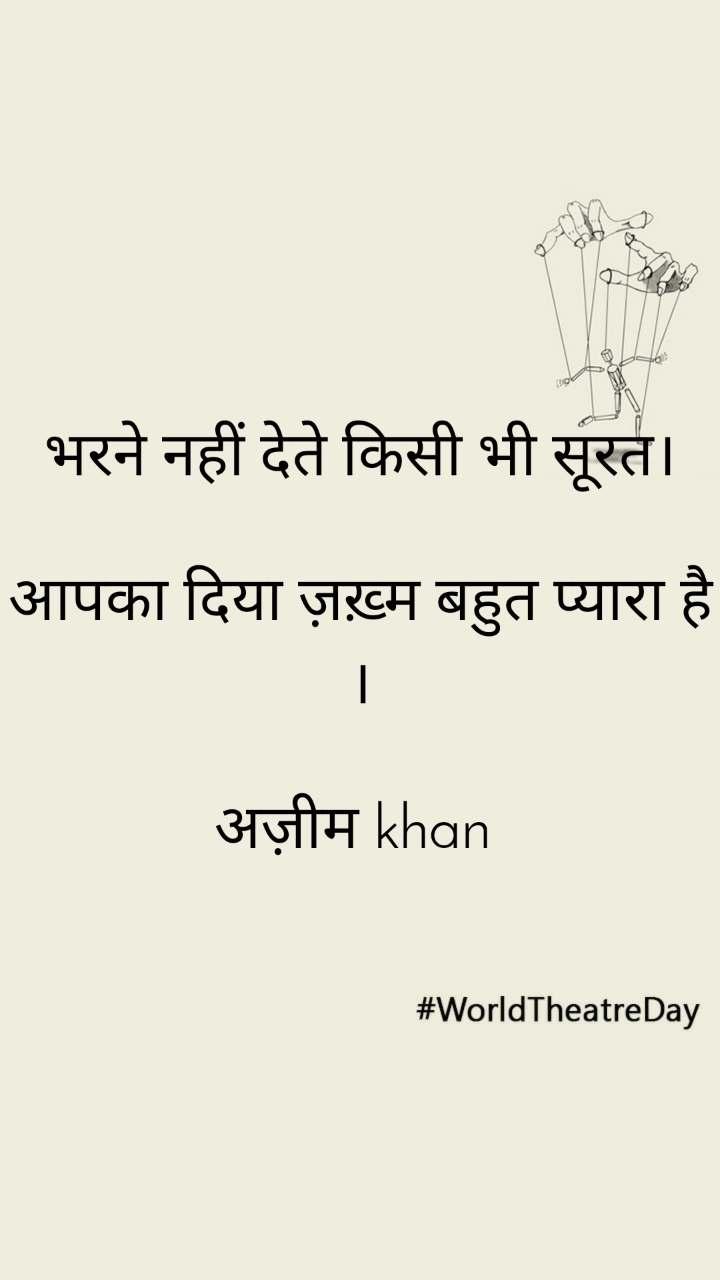 #WorldTheatreDay भरने नहीं देते किसी भी सूरत।  आपका दिया ज़ख़्म बहुत प्यारा है ।  अज़ीम khan