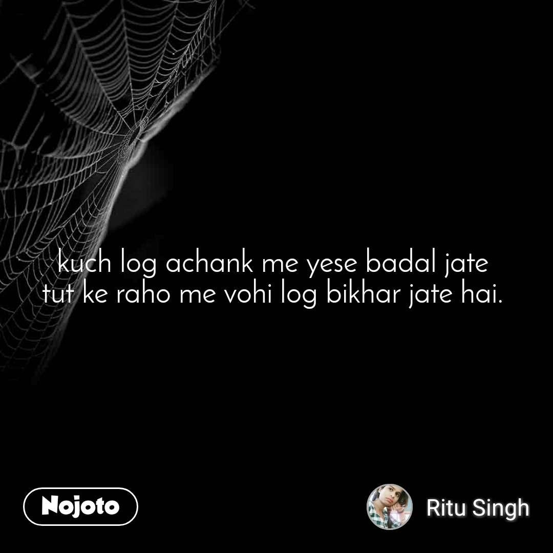 kuch log achank me yese badal jate  tut ke raho me vohi log bikhar jate hai.