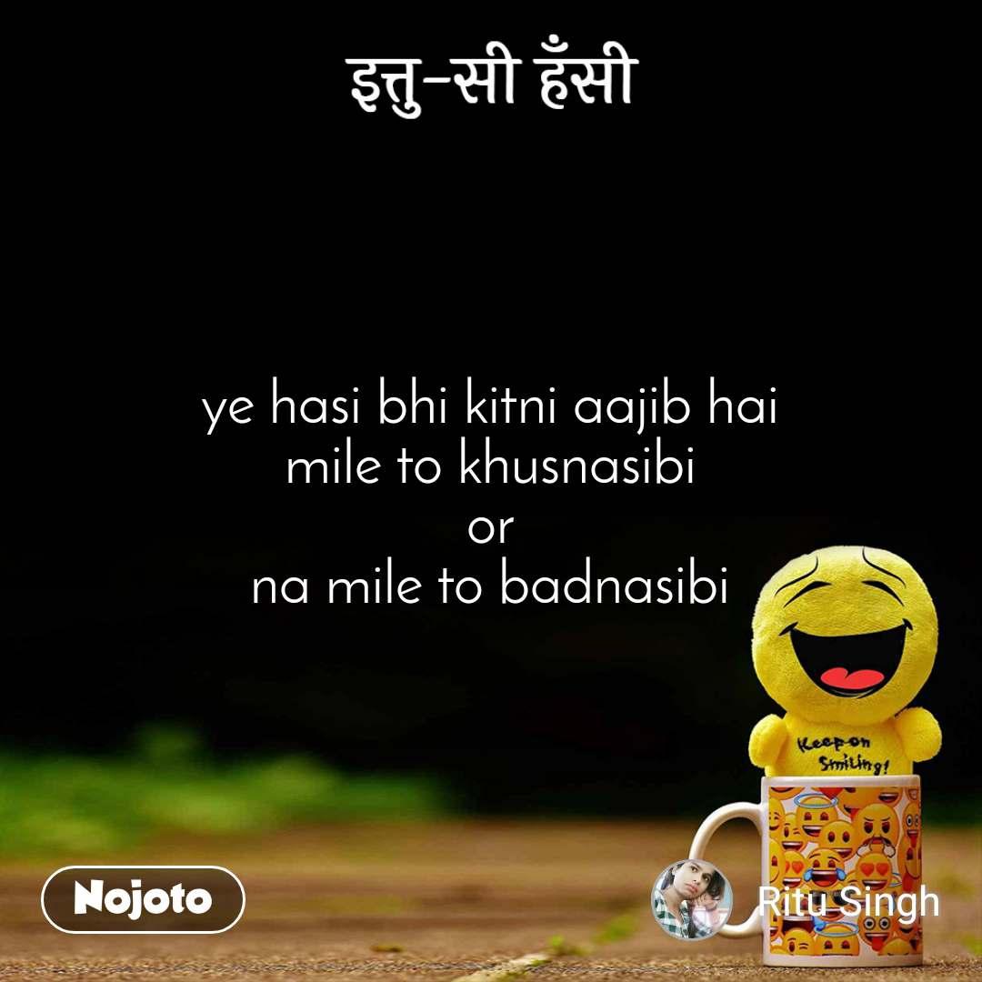 इत्तु-सी हँसी ye hasi bhi kitni aajib hai mile to khusnasibi or na mile to badnasibi