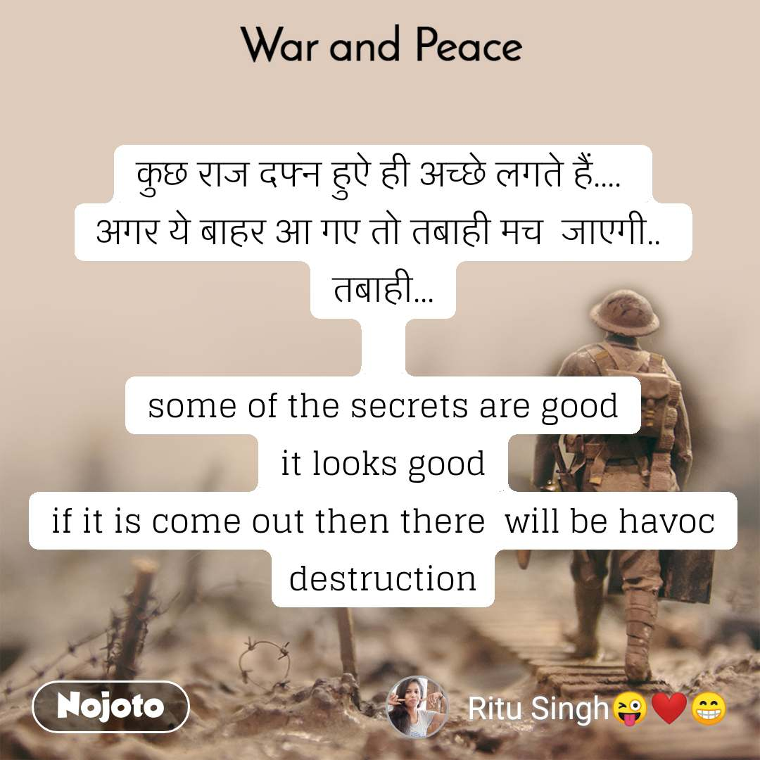 War and Peace  कुछ राज दफ्न हुऐ ही अच्छे लगते हैं....  अगर ये बाहर आ गए तो तबाही मच  जाएगी..  तबाही...  some of the secrets are good it looks good if it is come out then there  will be havoc destruction