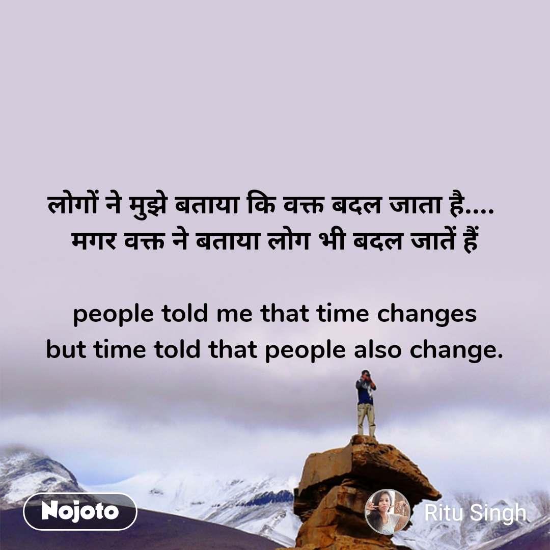 लोगों ने मुझे बताया कि वक्त बदल जाता है....  मगर वक्त ने बताया लोग भी बदल जातें हैं  people told me that time changes but time told that people also change.