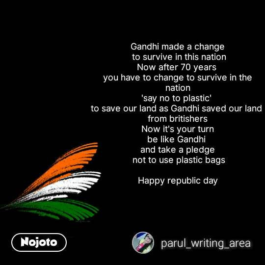 bharat quotes  Gandhi made a change  to survive in this nation Now after 70 years  you have to change to survive in the nation 'say no to plastic'  to save our land as Gandhi saved our land  from britishers Now it's your turn be like Gandhi  and take a pledge  not to use plastic bags  Happy republic day  #NojotoQuote