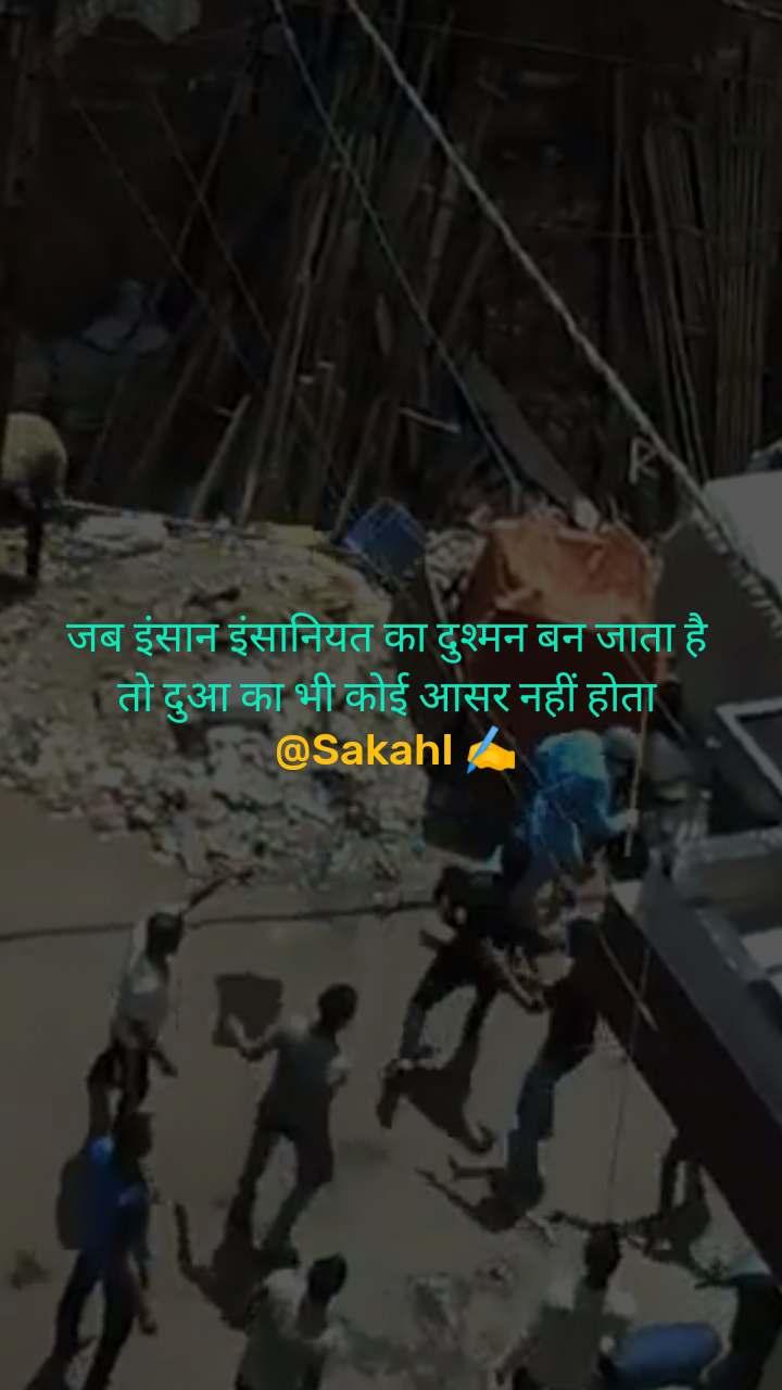 जब इंसान इंसानियत का दुश्मन बन जाता है  तो दुआ का भी कोई आसर नहीं होता   @SakahI ✍️