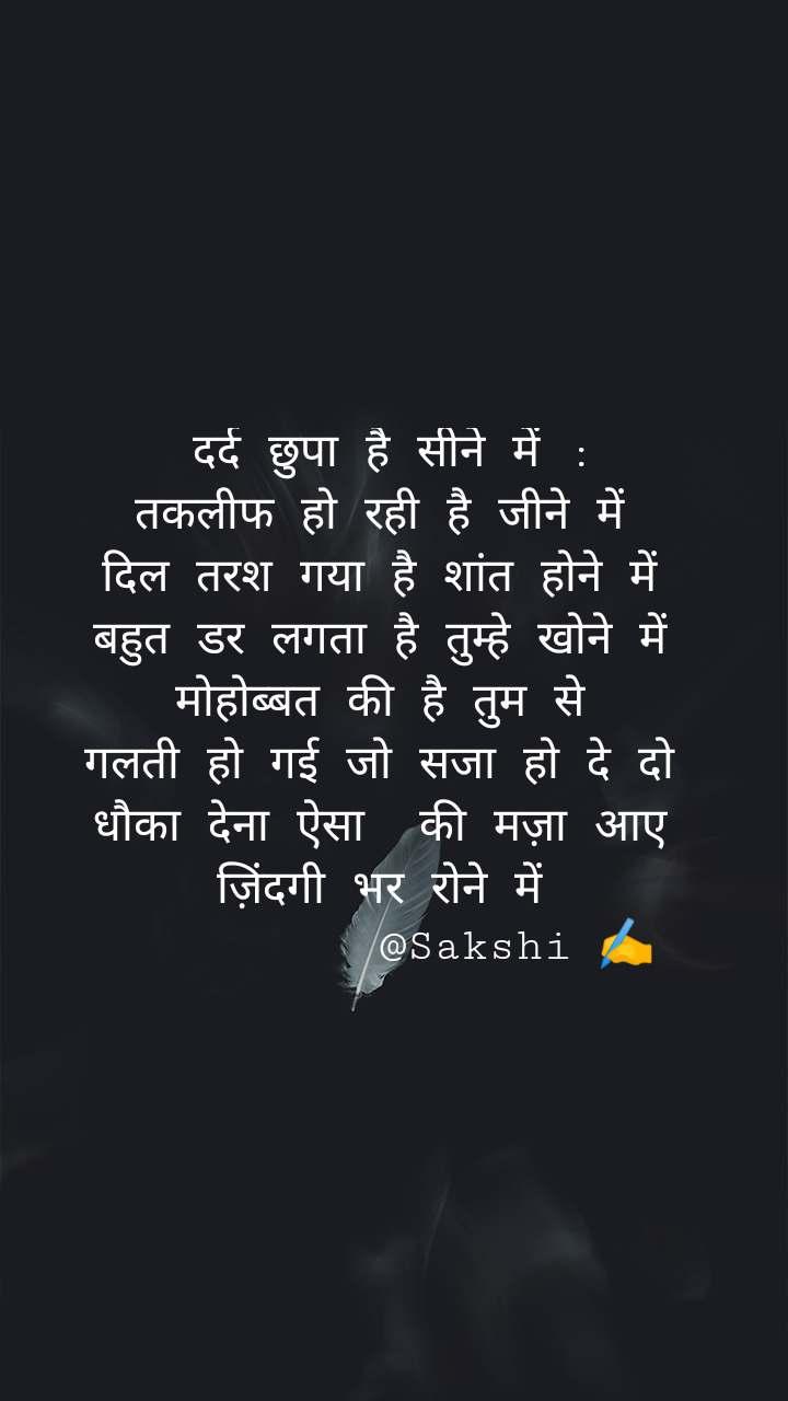 दर्द छुपा है सीने में : तकलीफ हो रही है जीने में  दिल तरश गया है शांत होने में  बहुत डर लगता है तुम्हे खोने में  मोहोब्बत की है तुम से  गलती हो गई जो सजा हो दे दो  धौका देना ऐसा  की मज़ा आए  ज़िंदगी भर रोने में           @Sakshi ✍️