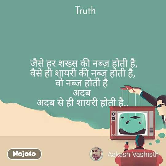 Truth  जैसे हर शख्स की नब्ज़ होती है,  वैसे ही शायरी की नब्ज होती है,  वो नब्ज होती है  अदब  अदब से ही शायरी होती है..