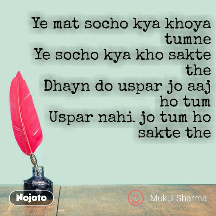 Hindi shayari quotes Ye mat socho kya khoya tumne Ye socho kya kho sakte the Dhayn do uspar jo aaj ho tum Uspar nahi jo tum ho sakte the #NojotoQuote