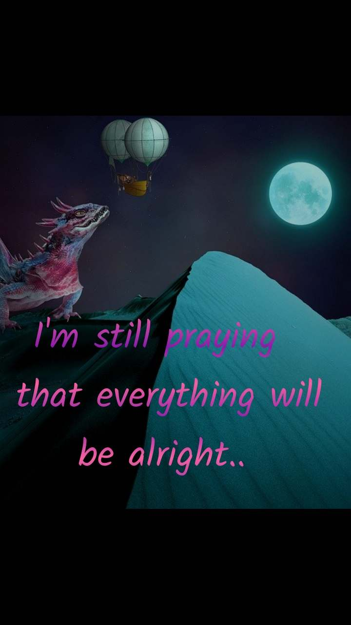 I'm still praying   that everything will be alright..