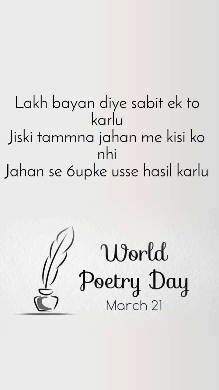 World Poetry Day 21 March Lakh bayan diye sabit ek to karlu Jiski tammna jahan me kisi ko nhi Jahan se 6upke usse hasil karlu