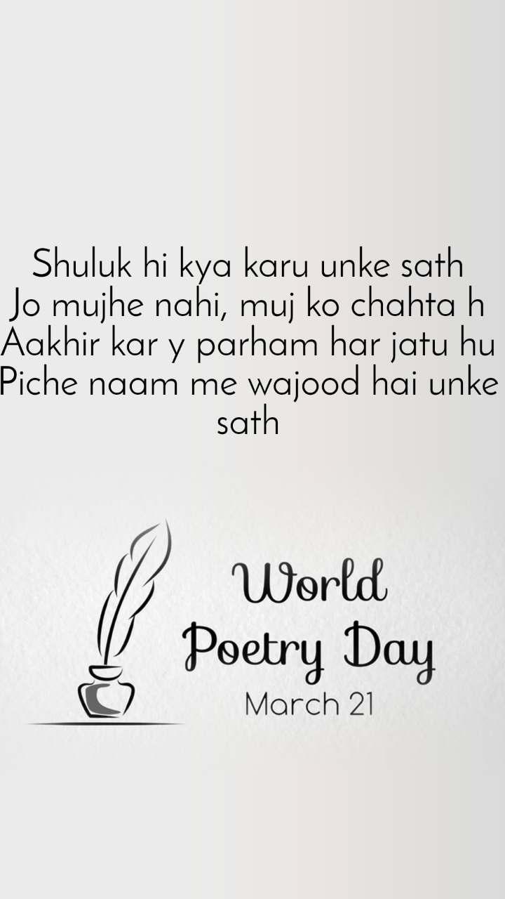 World Poetry Day 21 March Shuluk hi kya karu unke sath Jo mujhe nahi, muj ko chahta h Aakhir kar y parham har jatu hu Piche naam me wajood hai unke sath