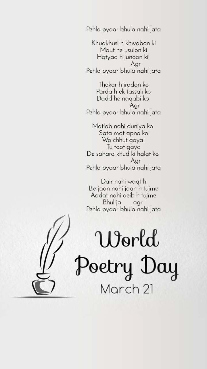 World Poetry Day 21 March Pehla pyaar bhula nahi jata  Khudkhusi h khwabon ki Maut he usulon ki Hatyaa h junoon ki                 Agr  Pehla pyaar bhula nahi jata  Thokar h iradon ko Parda h ek tassali ko Dadd he naqabi ko                Agr  Pehla pyaar bhula nahi jata  Matlab nahi duniya ko  Sata mat apno ko Wo chhut gaya  Tu toot gaya De sahara khud ki halat ko                 Agr  Pehla pyaar bhula nahi jata  Dair nahi waqt h Be-jaan nahi jaan h tujme Aadat nahi aeib h tujme Bhul ja       agr  Pehla pyaar bhula nahi jata
