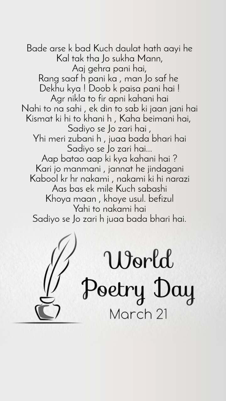 World Poetry Day 21 March Bade arse k bad Kuch daulat hath aayi he Kal tak tha Jo sukha Mann, Aaj gehra pani hai, Rang saaf h pani ka , man Jo saf he  Dekhu kya ! Doob k paisa pani hai ! Agr nikla to fir apni kahani hai Nahi to na sahi , ek din to sab ki jaan jani hai Kismat ki hi to khani h , Kaha beimani hai,  Sadiyo se Jo zari hai , Yhi meri zubani h , juaa bada bhari hai Sadiyo se Jo zari hai... Aap batao aap ki kya kahani hai ? Kari jo manmani , jannat he jindagani Kabool kr hr nakami , nakami ki hi narazi Aas bas ek mile Kuch sabashi Khoya maan , khoye usul. befizul Yahi to nakami hai Sadiyo se Jo zari h juaa bada bhari hai.