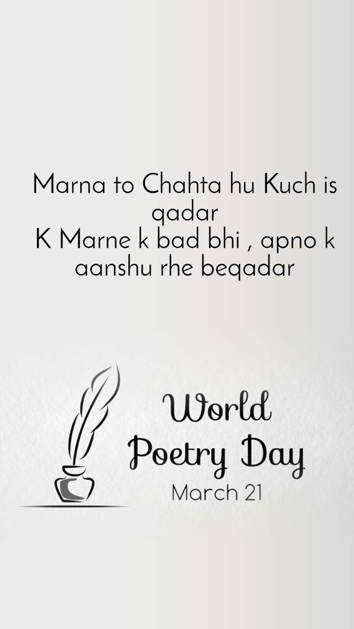 World Poetry Day 21 March Marna to Chahta hu Kuch is qadar K Marne k bad bhi , apno k aanshu rhe beqadar