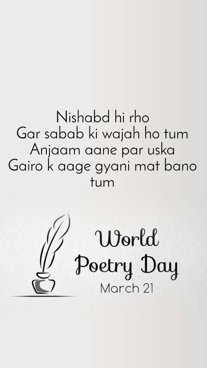 World Poetry Day 21 March Nishabd hi rho Gar sabab ki wajah ho tum Anjaam aane par uska Gairo k aage gyani mat bano tum