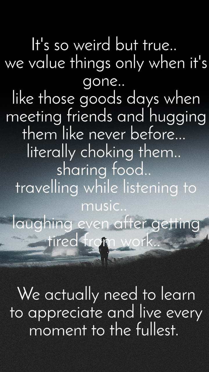 It's so weird but true..  we value things only when it's gone..  like those goods days when meeting friends and hugging them like never before...  literally choking them..  sharing food..  travelling while listening to music..  laughing even after getting tired from work..    We actually need to learn to appreciate and live every moment to the fullest.