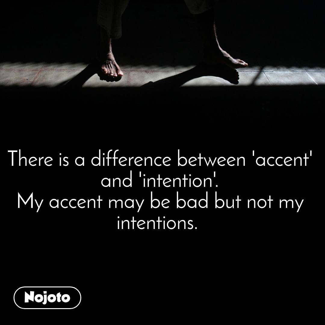 There is a difference between 'accent' and 'intention'. My accent may be bad but not my intentions.