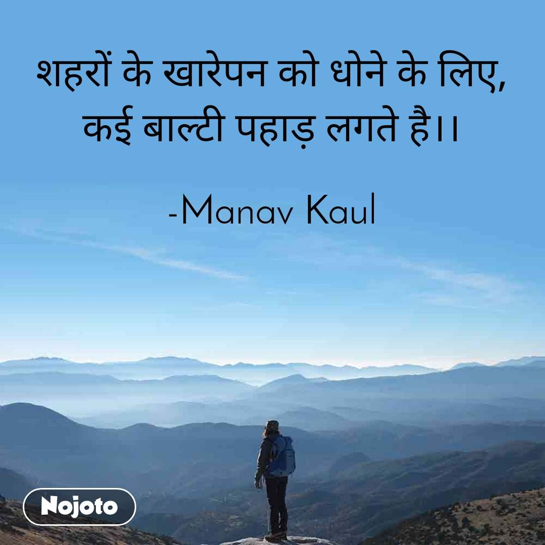 शहरों के खारेपन को धोने के लिए, कई बाल्टी पहाड़ लगते है।।  -Manav Kaul