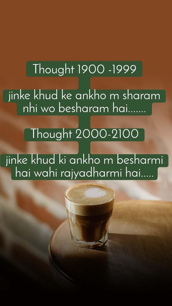 Thought 1900 -1999  jinke khud ke ankho m sharam nhi wo besharam hai.......  Thought 2000-2100  jinke khud ki ankho m besharmi hai wahi rajyadharmi hai.....