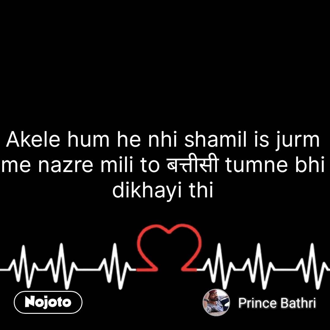Akele hum he nhi shamil is jurm me nazre mili to बत्तीसी tumne bhi dikhayi thi #NojotoQuote