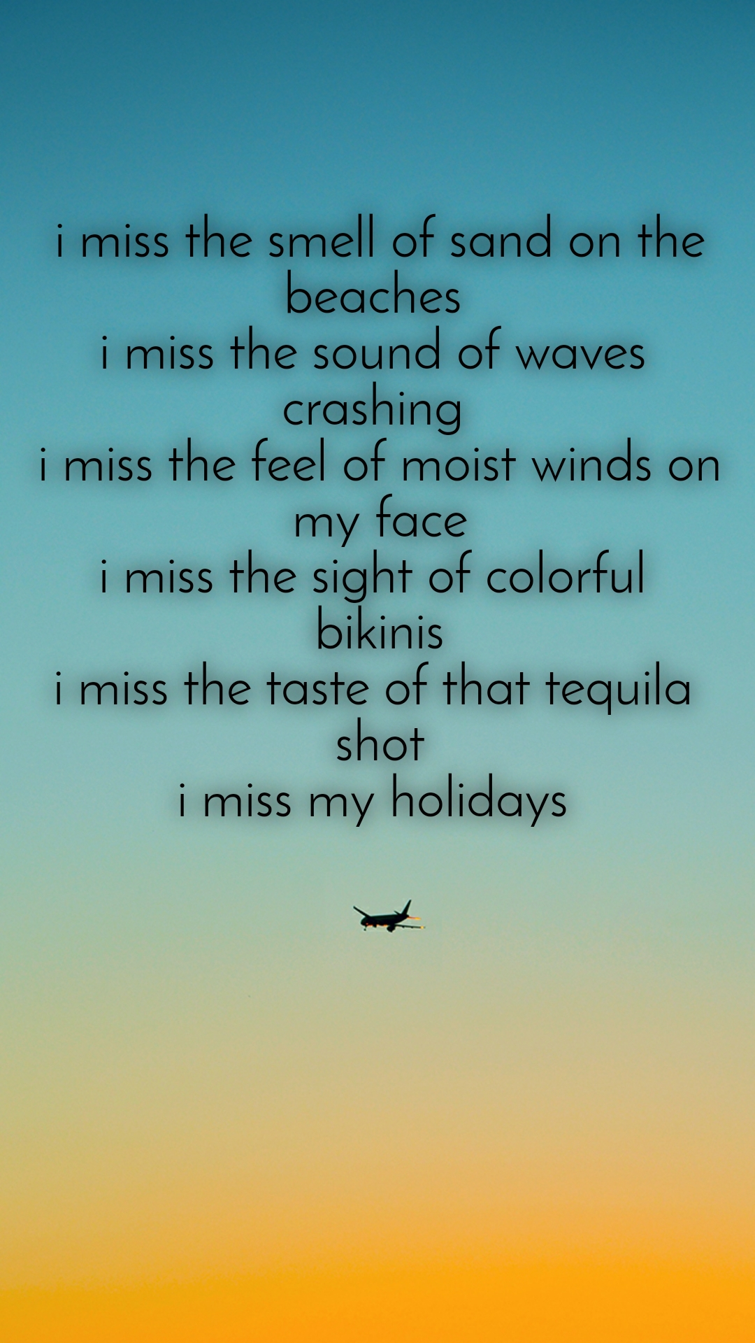 i miss the smell of sand on the beaches  i miss the sound of waves  crashing  i miss the feel of moist winds on my face i miss the sight of colorful  bikinis i miss the taste of that tequila  shot i miss my holidays
