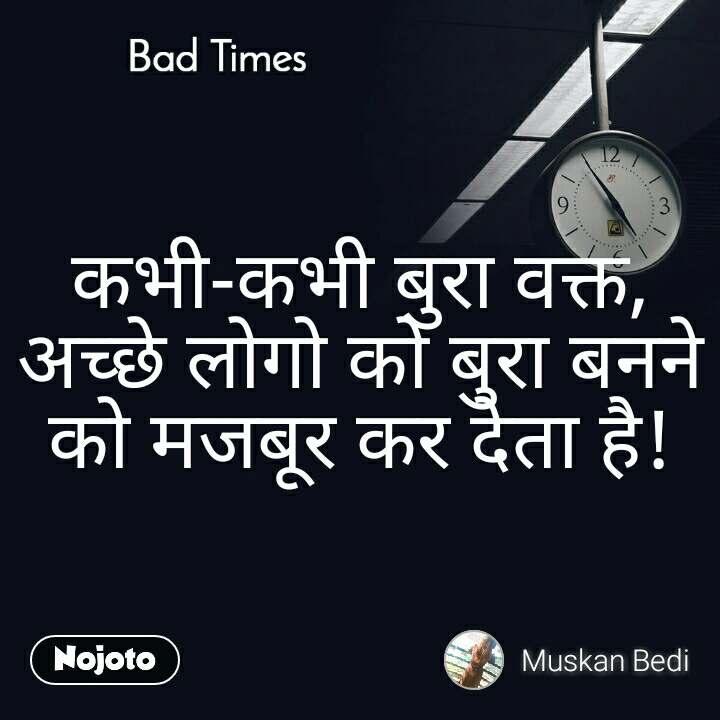 Bad Times कभी-कभी बुरा वक्त, अच्छे लोगो को बुरा बनने को मजबूर कर देता है!