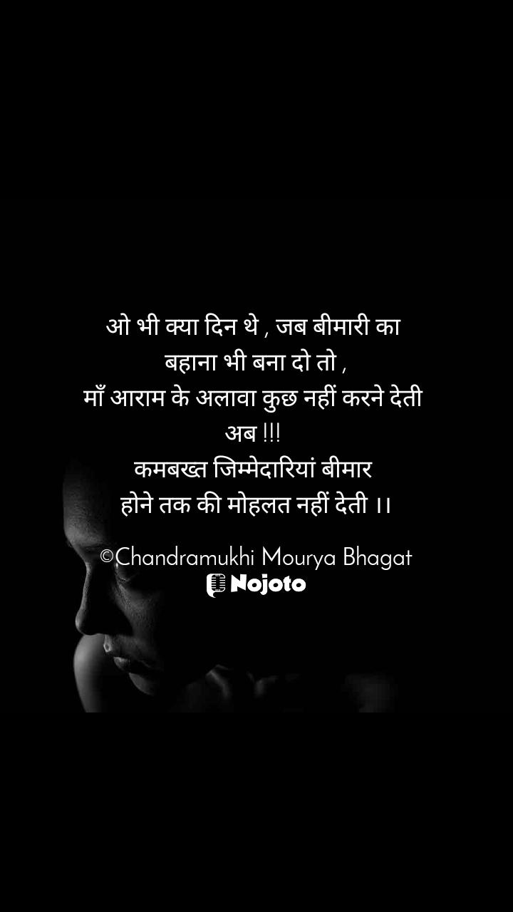 ओ भी क्या दिन थे , जब बीमारी का  बहाना भी बना दो तो , माँ आराम के अलावा कुछ नहीं करने देती  अब !!!  कमबख्त जिम्मेदारियां बीमार  होने तक की मोहलत नहीं देती ।।  ©Chandramukhi Mourya Bhagat