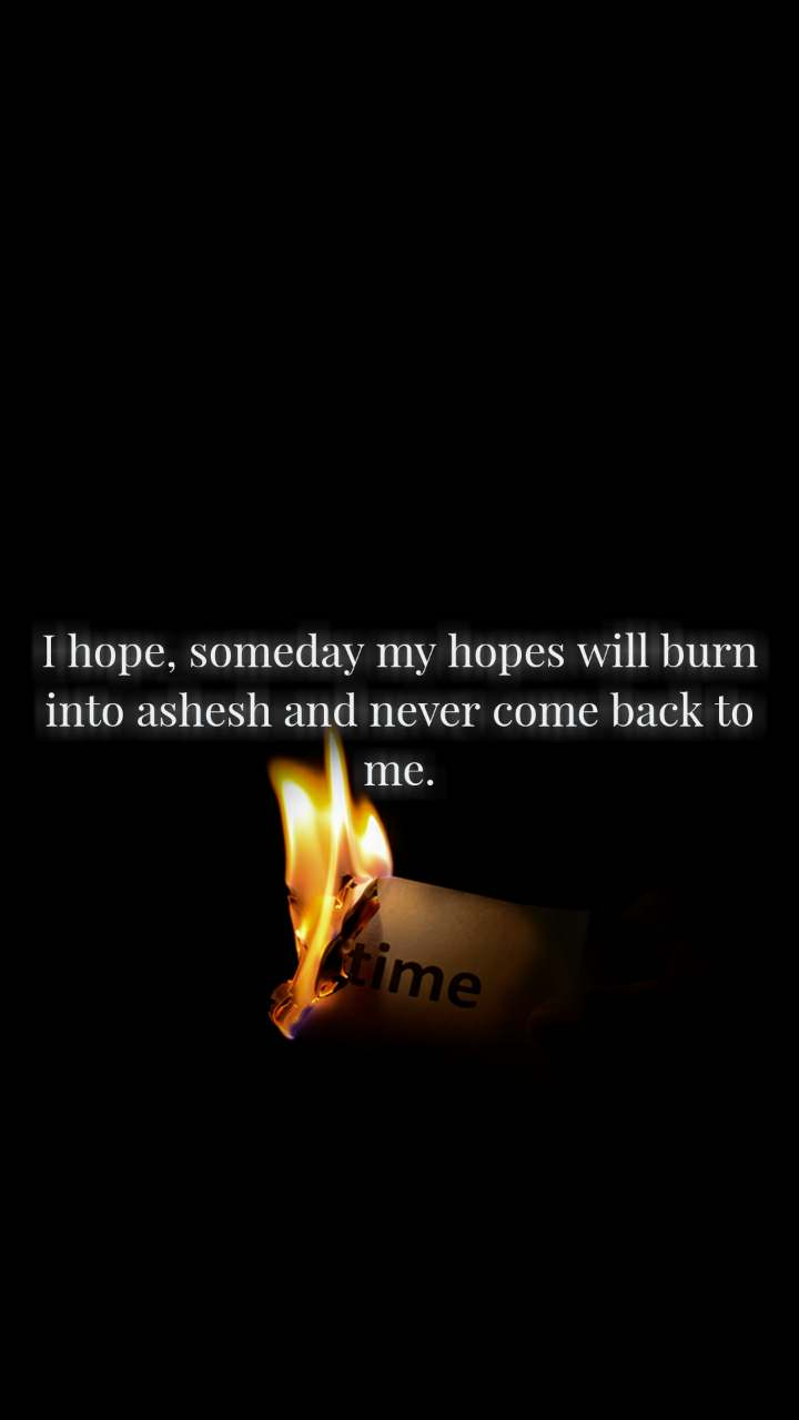 I hope, someday my hopes will burn into ashesh and never come back to me.
