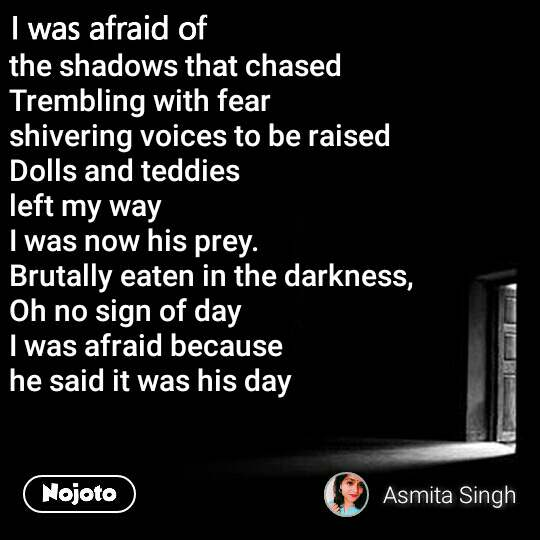 I was afraid of  the shadows that chased  Trembling with fear shivering voices to be raised  Dolls and teddies  left my way I was now his prey. Brutally eaten in the darkness, Oh no sign of day  I was afraid because  he said it was his day
