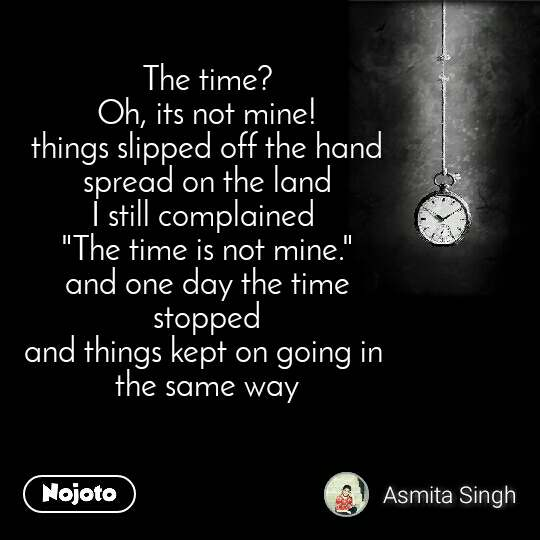 """The time? Oh, its not mine! things slipped off the hand spread on the land I still complained  """"The time is not mine."""" and one day the time  stopped  and things kept on going in  the same way"""