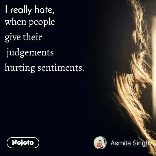 I really hate  when people  give their  judgements hurting sentiments.
