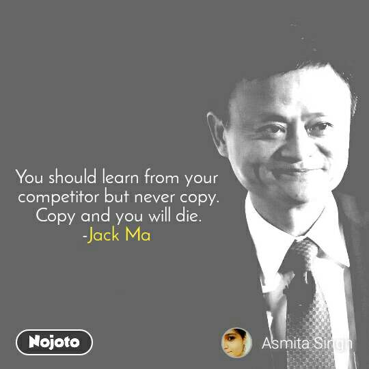 You should learn from your  competitor but never copy.  Copy and you will die. -Jack Ma