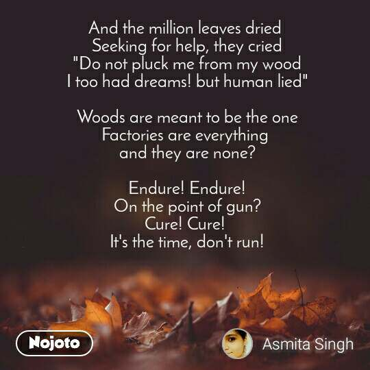 "And the million leaves dried  Seeking for help, they cried ""Do not pluck me from my wood I too had dreams! but human lied""  Woods are meant to be the one Factories are everything  and they are none?  Endure! Endure! On the point of gun? Cure! Cure!  It's the time, don't run!"