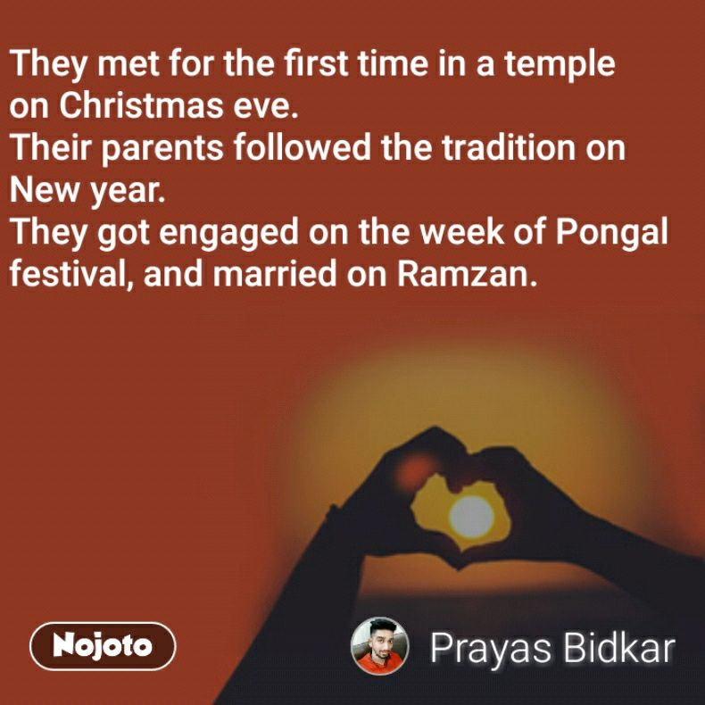 They met for the first time in atemple onChristmas eve. Their parents followed the tradition on New year. They got engaged on the week ofPongal festival, and married onRamzan.