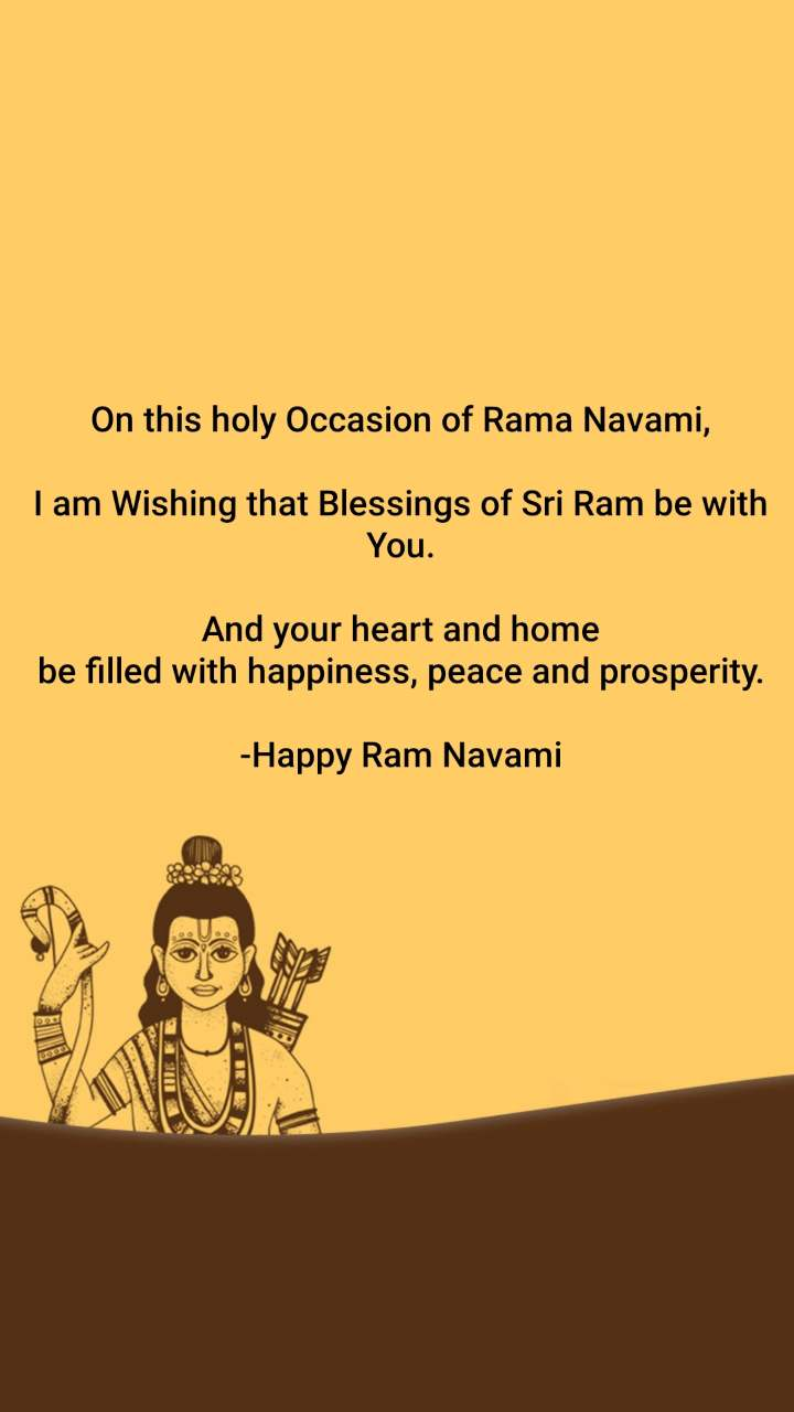 On this holy Occasion of Rama Navami,  I am Wishing that Blessings of Sri Ram be with You.  And your heart and home be filled with happiness, peace and prosperity.  -Happy Ram Navami